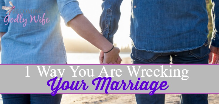 1 Way You Are Wrecking Your Marriage