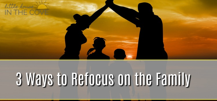 3 Ways to Refocus on the Family